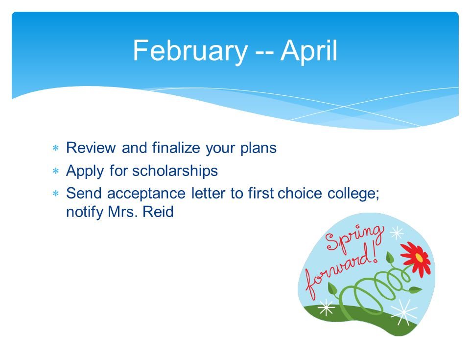  Review and finalize your plans  Apply for scholarships  Send acceptance letter to first choice college; notify Mrs. Reid February -- April