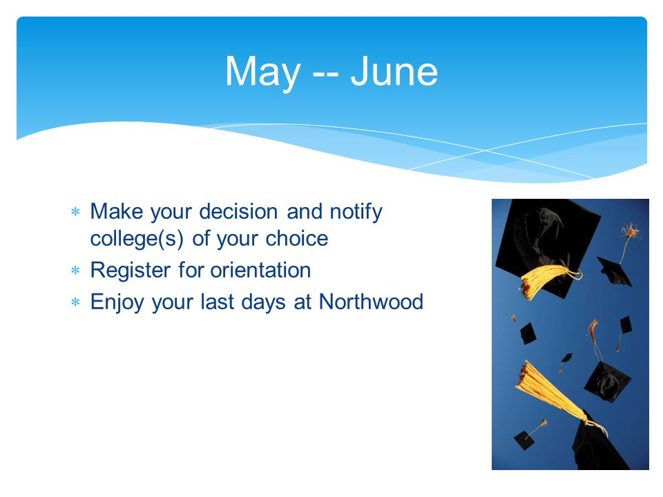  Make your decision and notify college(s) of your choice  Register for orientation  Enjoy your last days at Northwood May -- June