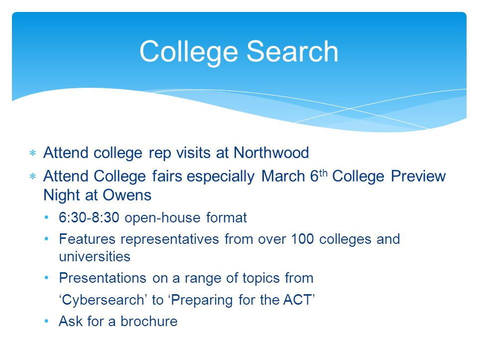  Attend college rep visits at Northwood  Attend College fairs especially March 6 th College Preview Night at Owens 6:30-8:30 open-house format Features representatives from over 100 colleges and universities Presentations on a range of topics from 'Cybersearch' to 'Preparing for the ACT' Ask for a brochure College Search