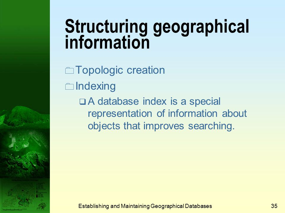 Establishing and Maintaining Geographical Databases34 Geographical database types and functions (Cont.)  Methods to test spatial relations (cont.) :  Contains – does one geometry completely contain another.