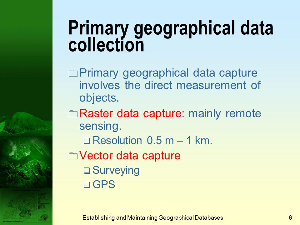 Establishing and Maintaining Geographical Databases6 Primary geographical data collection  Primary geographical data capture involves the direct measurement of objects.