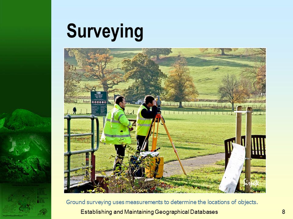 Establishing and Maintaining Geographical Databases8 Surveying Ground surveying uses measurements to determine the locations of objects.