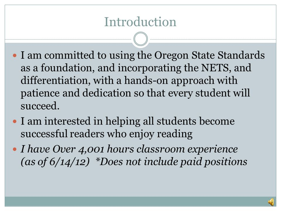 Introduction I am committed to using the Oregon State Standards as a foundation, and incorporating the NETS, and differentiation, with a hands-on approach with patience and dedication so that every student will succeed.