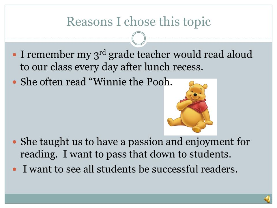 Reasons I chose this topic I remember my 3 rd grade teacher would read aloud to our class every day after lunch recess.