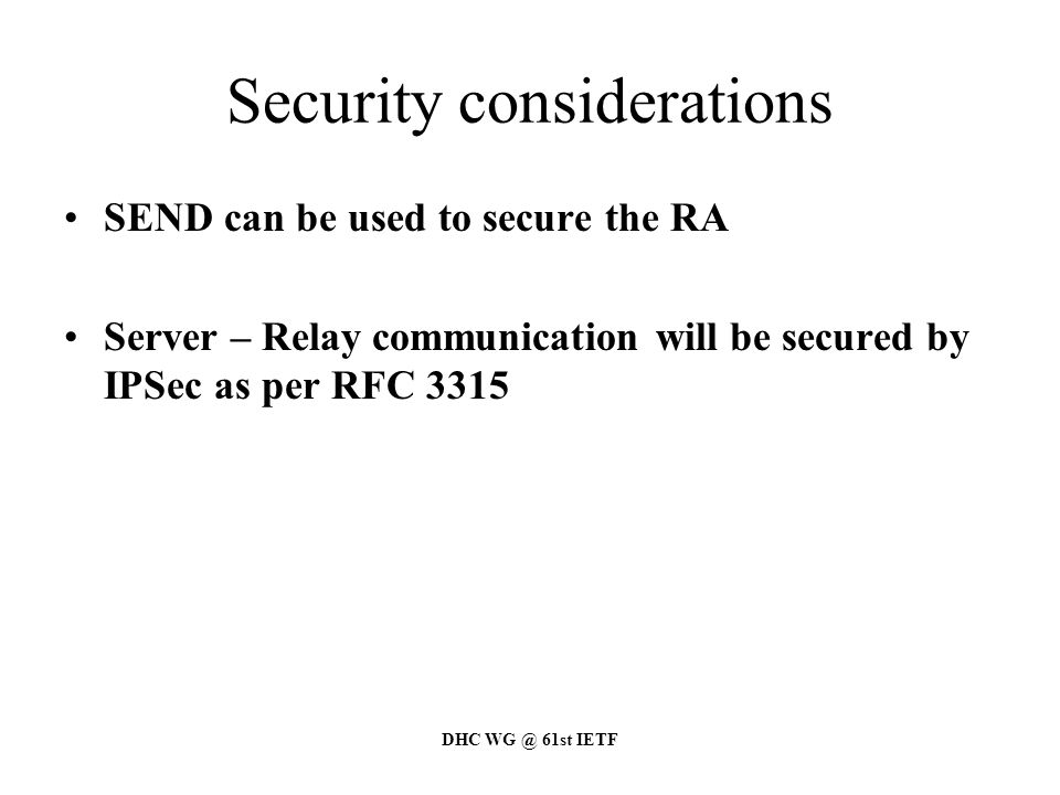 DHC WG @ 61st IETF Security considerations SEND can be used to secure the RA Server – Relay communication will be secured by IPSec as per RFC 3315