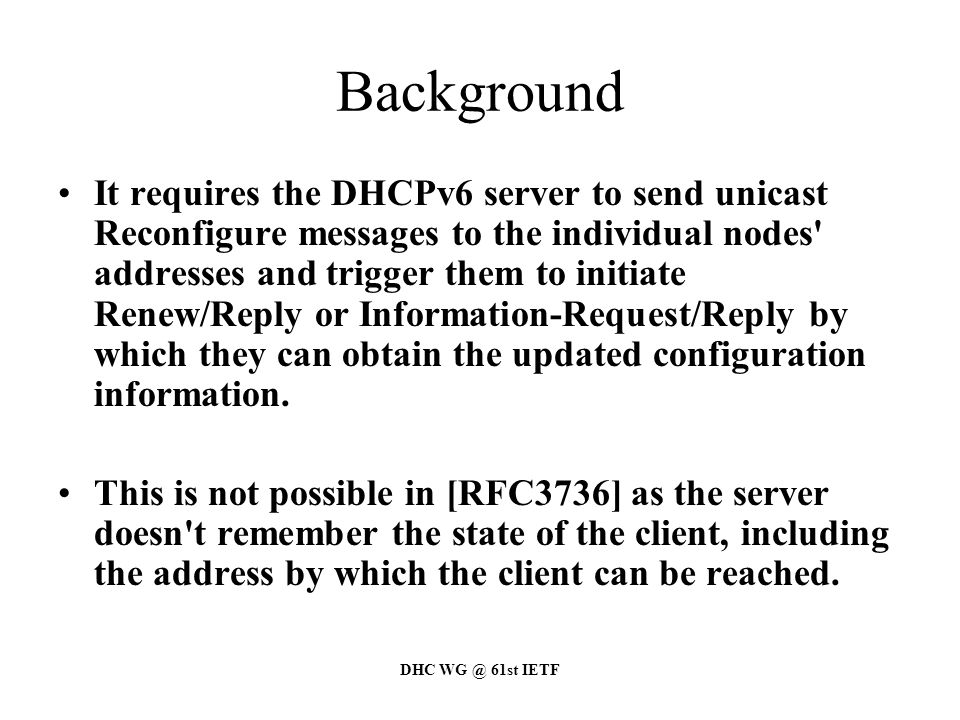 DHC WG @ 61st IETF Concluding remarks Reorganizing this work along with M and O flag draft, if WG needs this protocol Suggesting a reconfiguration scheme in RFC3736 without options –O-Policy 1 or 2: triggering a client to do a reconfiguration through RA –O-Policy 3: Not possible Go ahead ?