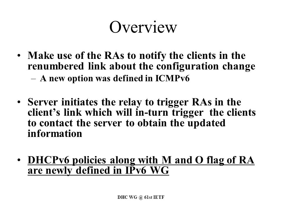 DHC WG @ 61st IETF Overview Make use of the RAs to notify the clients in the renumbered link about the configuration change –A new option was defined in ICMPv6 Server initiates the relay to trigger RAs in the client's link which will in-turn trigger the clients to contact the server to obtain the updated information DHCPv6 policies along with M and O flag of RA are newly defined in IPv6 WG