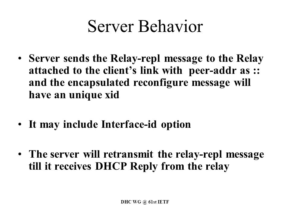 DHC WG @ 61st IETF Server Behavior Server sends the Relay-repl message to the Relay attached to the client's link with peer-addr as :: and the encapsulated reconfigure message will have an unique xid It may include Interface-id option The server will retransmit the relay-repl message till it receives DHCP Reply from the relay
