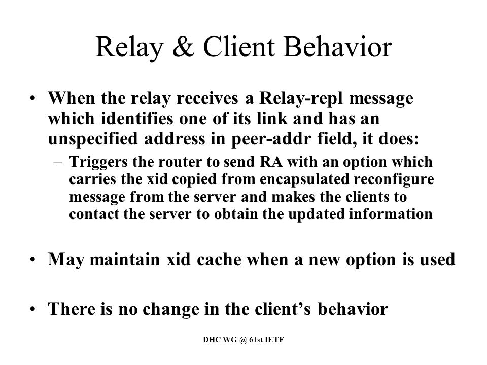 DHC WG @ 61st IETF Relay & Client Behavior When the relay receives a Relay-repl message which identifies one of its link and has an unspecified address in peer-addr field, it does: –Triggers the router to send RA with an option which carries the xid copied from encapsulated reconfigure message from the server and makes the clients to contact the server to obtain the updated information May maintain xid cache when a new option is used There is no change in the client's behavior