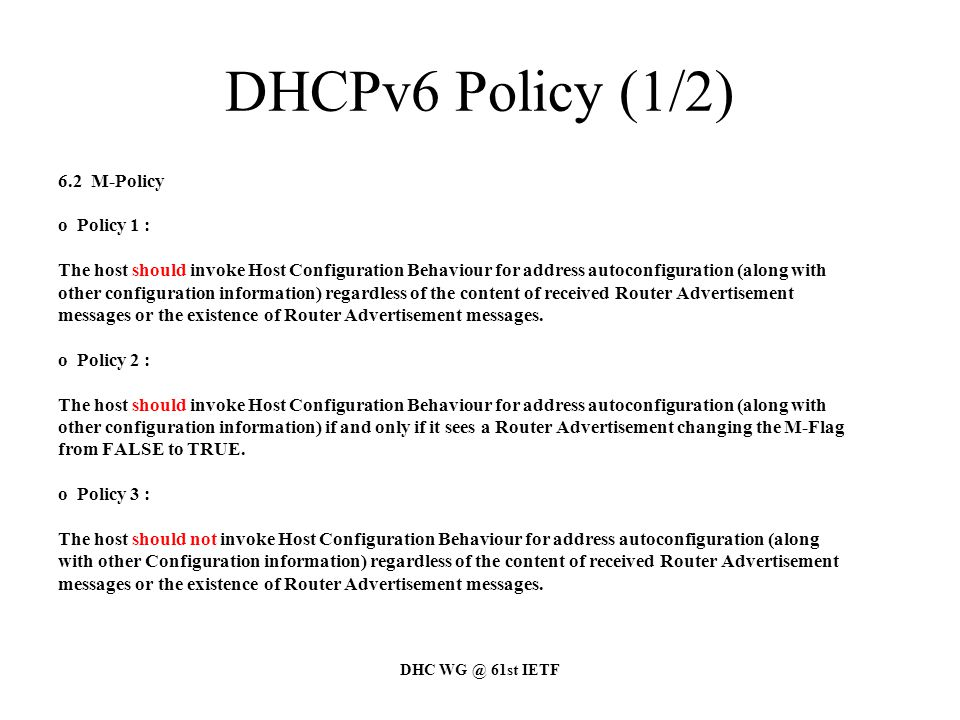 DHC WG @ 61st IETF DHCPv6 Policy (1/2) 6.2 M-Policy o Policy 1 : The host should invoke Host Configuration Behaviour for address autoconfiguration (along with other configuration information) regardless of the content of received Router Advertisement messages or the existence of Router Advertisement messages.