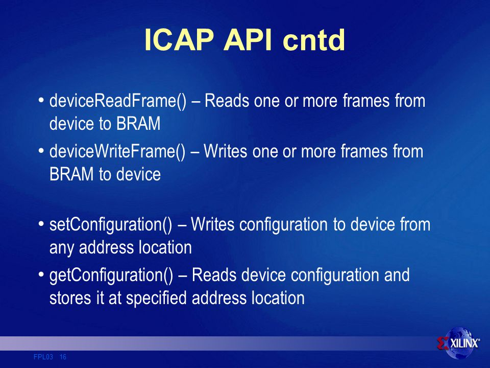 FPL03 16 ICAP API cntd deviceReadFrame() – Reads one or more frames from device to BRAM deviceWriteFrame() – Writes one or more frames from BRAM to device setConfiguration() – Writes configuration to device from any address location getConfiguration() – Reads device configuration and stores it at specified address location