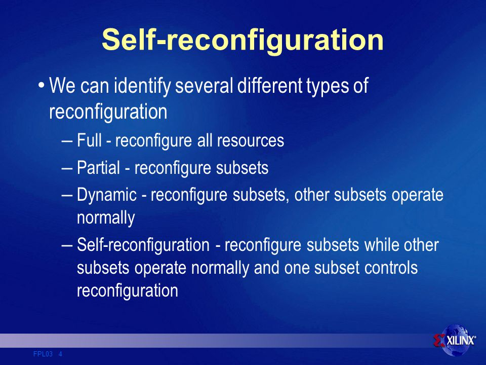 FPL03 4 Self-reconfiguration We can identify several different types of reconfiguration – Full - reconfigure all resources – Partial - reconfigure subsets – Dynamic - reconfigure subsets, other subsets operate normally – Self-reconfiguration - reconfigure subsets while other subsets operate normally and one subset controls reconfiguration