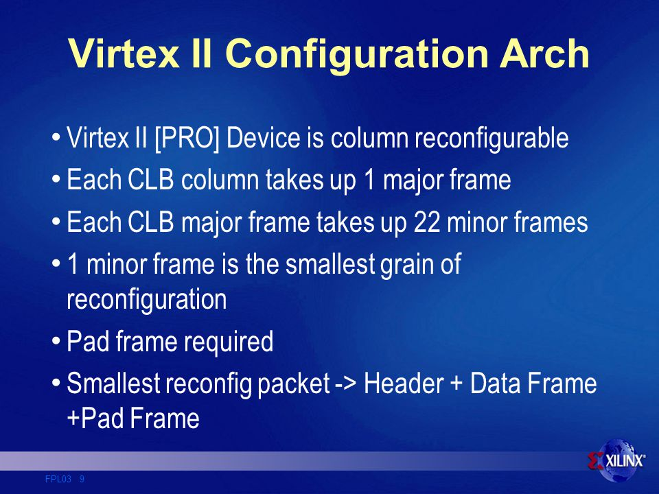 FPL03 9 Virtex II Configuration Arch Virtex II [PRO] Device is column reconfigurable Each CLB column takes up 1 major frame Each CLB major frame takes up 22 minor frames 1 minor frame is the smallest grain of reconfiguration Pad frame required Smallest reconfig packet -> Header + Data Frame +Pad Frame