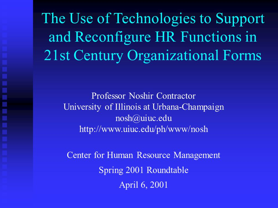 The Use of Technologies to Support and Reconfigure HR Functions in 21st Century Organizational Forms Professor Noshir Contractor University of Illinois at Urbana-Champaign nosh@uiuc.edu http://www.uiuc.edu/ph/www/nosh Center for Human Resource Management Spring 2001 Roundtable April 6, 2001