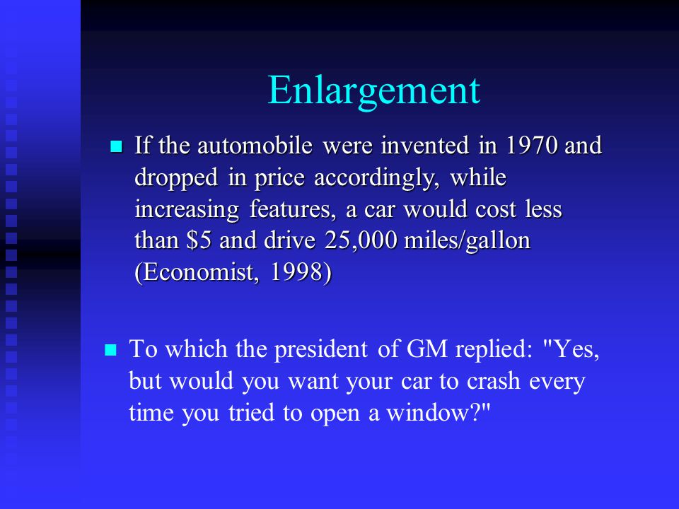 Enlargement n n To which the president of GM replied: Yes, but would you want your car to crash every time you tried to open a window n If the automobile were invented in 1970 and dropped in price accordingly, while increasing features, a car would cost less than $5 and drive 25,000 miles/gallon (Economist, 1998)