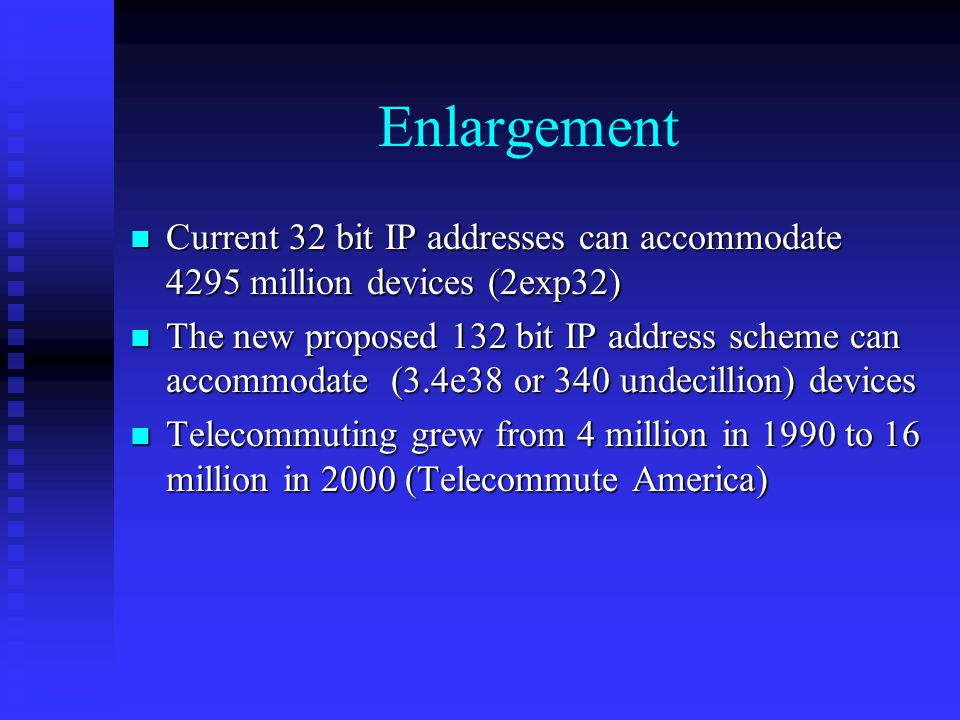 Enlargement n Current 32 bit IP addresses can accommodate 4295 million devices (2exp32) n The new proposed 132 bit IP address scheme can accommodate (3.4e38 or 340 undecillion) devices n Telecommuting grew from 4 million in 1990 to 16 million in 2000 (Telecommute America)