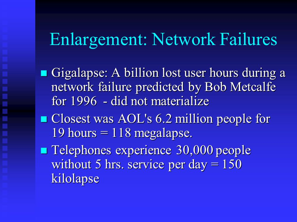 Enlargement: Network Failures n Gigalapse: A billion lost user hours during a network failure predicted by Bob Metcalfe for 1996 - did not materialize n Closest was AOL s 6.2 million people for 19 hours = 118 megalapse.