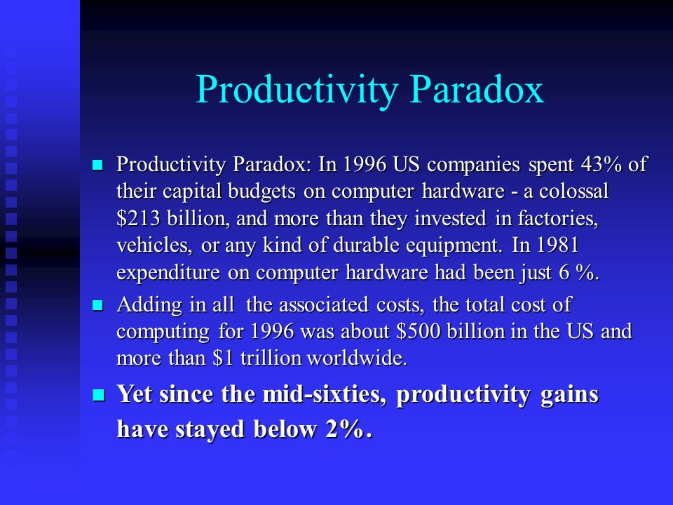 Productivity Paradox n Productivity Paradox: In 1996 US companies spent 43% of their capital budgets on computer hardware - a colossal $213 billion, and more than they invested in factories, vehicles, or any kind of durable equipment.
