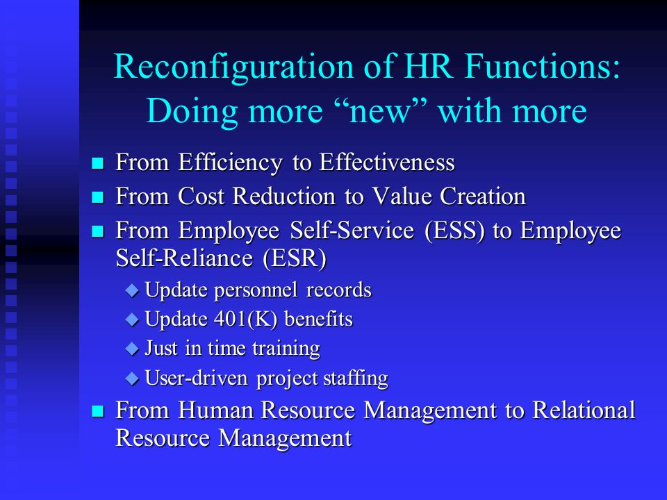 Reconfiguration of HR Functions: Doing more new with more n From Efficiency to Effectiveness n From Cost Reduction to Value Creation n From Employee Self-Service (ESS) to Employee Self-Reliance (ESR) u Update personnel records u Update 401(K) benefits u Just in time training u User-driven project staffing n From Human Resource Management to Relational Resource Management