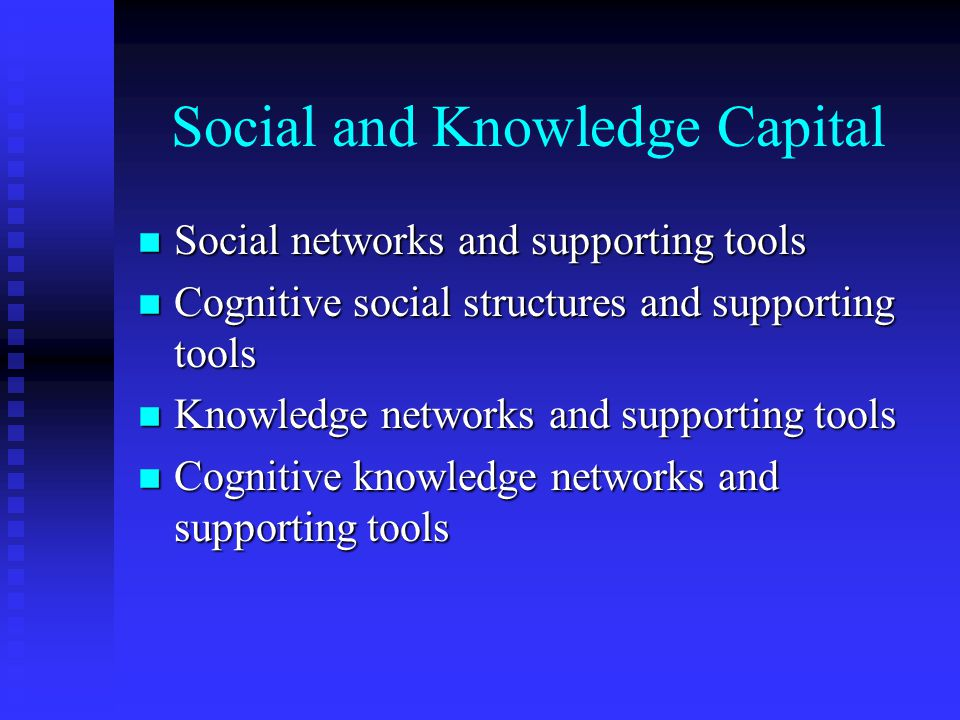 Social and Knowledge Capital n Social networks and supporting tools n Cognitive social structures and supporting tools n Knowledge networks and supporting tools n Cognitive knowledge networks and supporting tools
