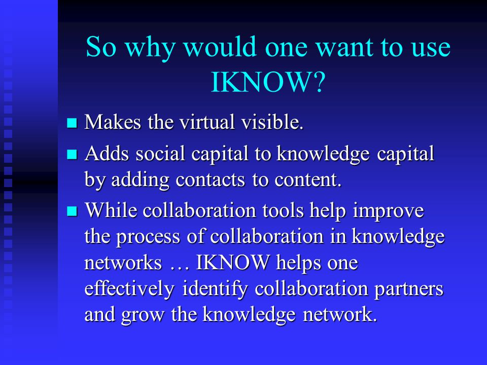 So why would one want to use IKNOW. n Makes the virtual visible.