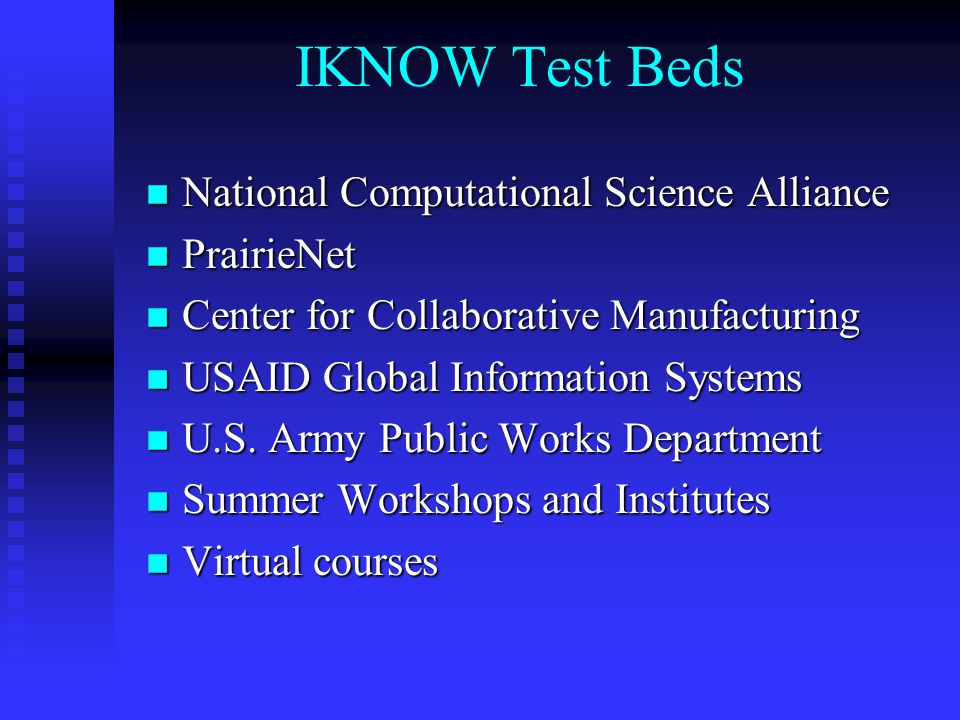 IKNOW Test Beds n National Computational Science Alliance n PrairieNet n Center for Collaborative Manufacturing n USAID Global Information Systems n U.S.