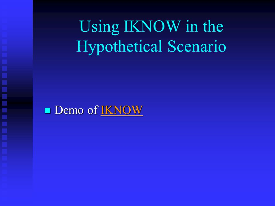 Using IKNOW in the Hypothetical Scenario n Demo of IKNOW IKNOW