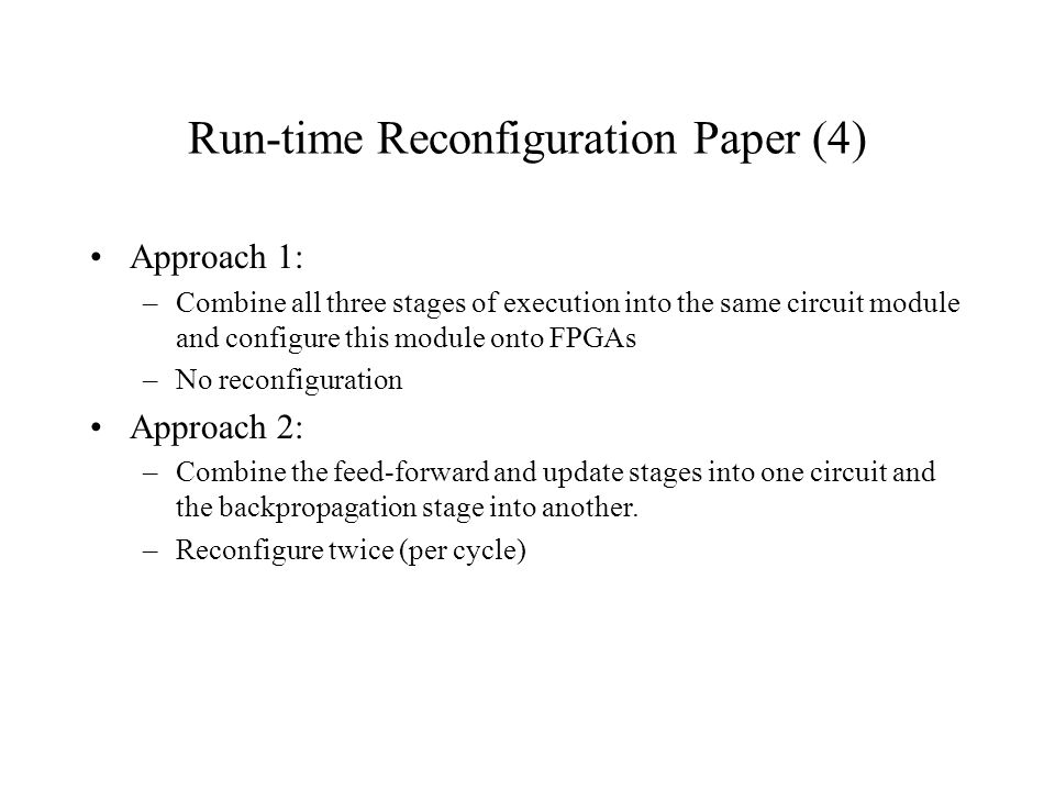 Run-time Reconfiguration Paper (4) Approach 1: –Combine all three stages of execution into the same circuit module and configure this module onto FPGAs –No reconfiguration Approach 2: –Combine the feed-forward and update stages into one circuit and the backpropagation stage into another.