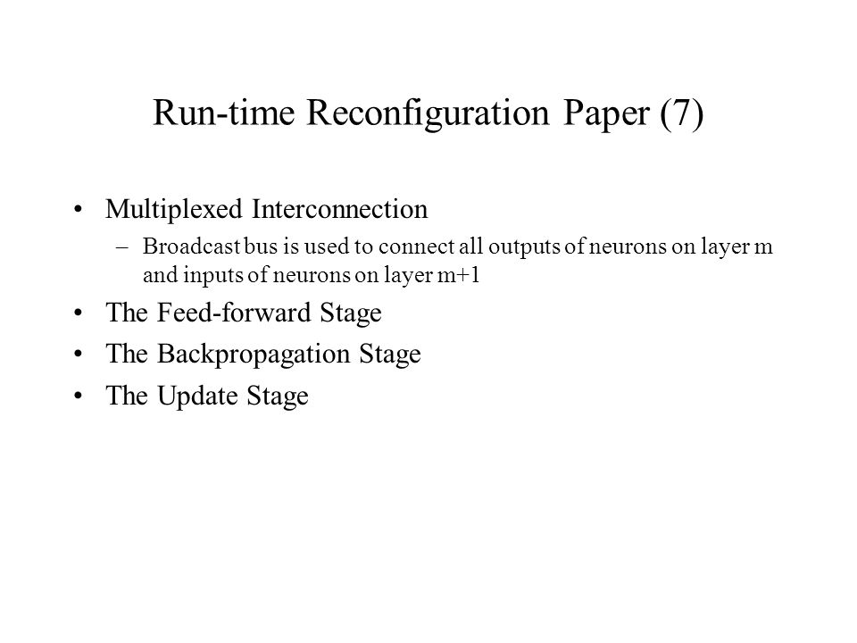 Run-time Reconfiguration Paper (7) Multiplexed Interconnection –Broadcast bus is used to connect all outputs of neurons on layer m and inputs of neurons on layer m+1 The Feed-forward Stage The Backpropagation Stage The Update Stage