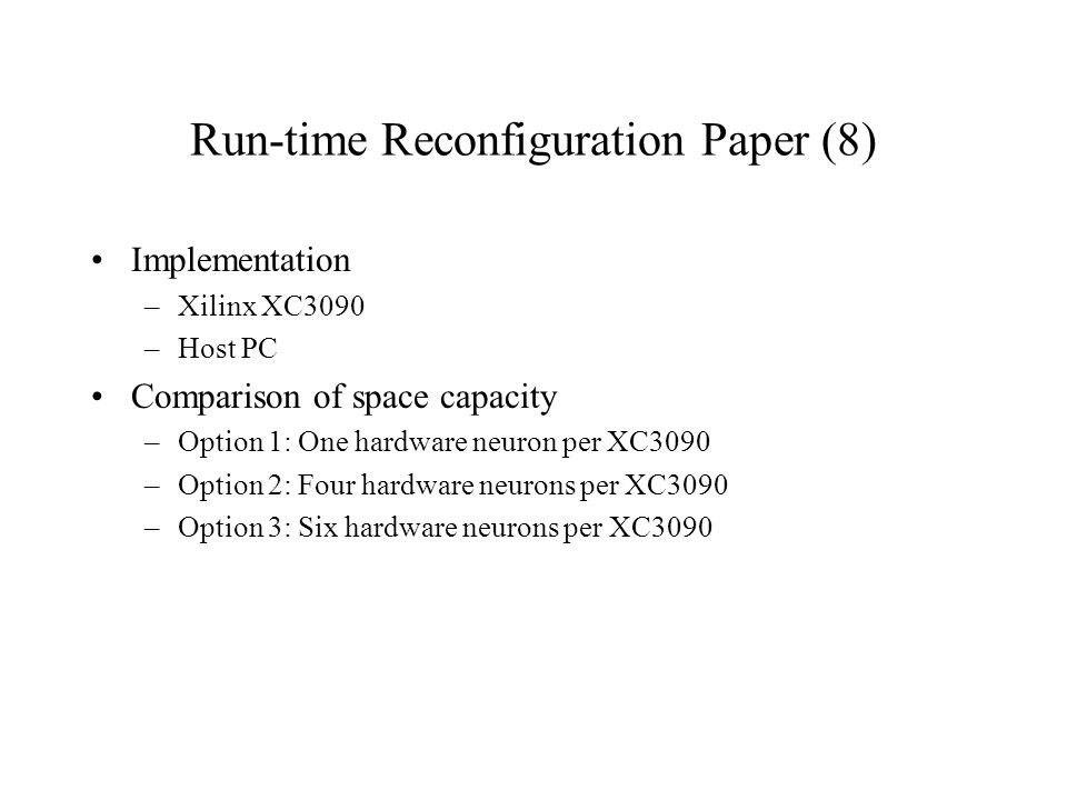 Run-time Reconfiguration Paper (8) Implementation –Xilinx XC3090 –Host PC Comparison of space capacity –Option 1: One hardware neuron per XC3090 –Option 2: Four hardware neurons per XC3090 –Option 3: Six hardware neurons per XC3090