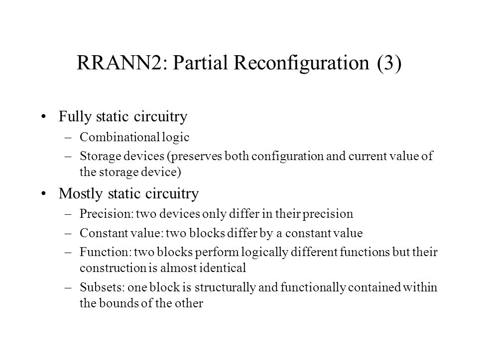 RRANN2: Partial Reconfiguration (3) Fully static circuitry –Combinational logic –Storage devices (preserves both configuration and current value of th