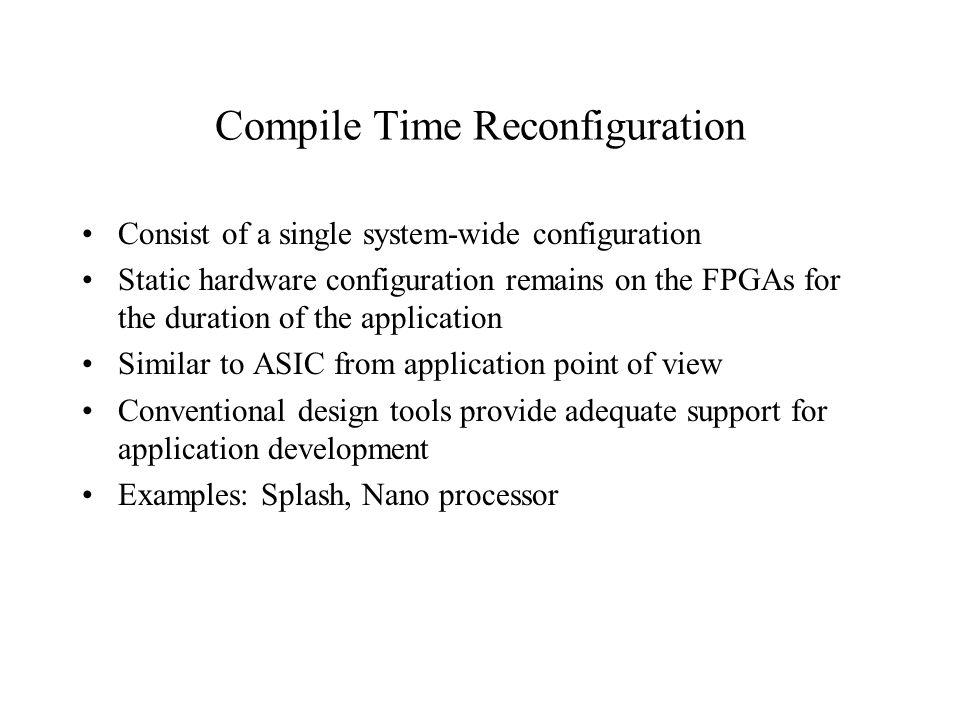 Compile Time Reconfiguration Consist of a single system-wide configuration Static hardware configuration remains on the FPGAs for the duration of the application Similar to ASIC from application point of view Conventional design tools provide adequate support for application development Examples: Splash, Nano processor