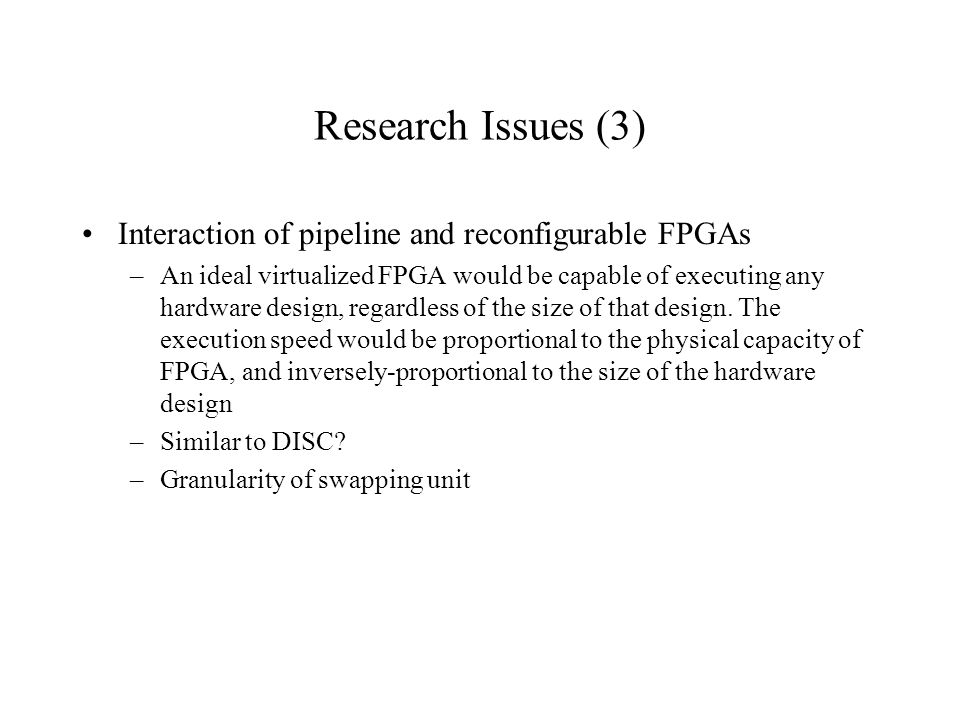 Research Issues (3) Interaction of pipeline and reconfigurable FPGAs –An ideal virtualized FPGA would be capable of executing any hardware design, reg