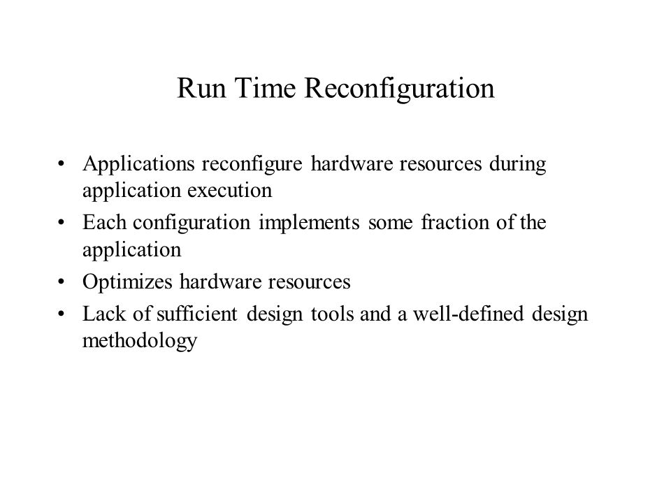 Run Time Reconfiguration Applications reconfigure hardware resources during application execution Each configuration implements some fraction of the application Optimizes hardware resources Lack of sufficient design tools and a well-defined design methodology