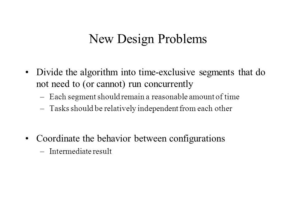 New Design Problems Divide the algorithm into time-exclusive segments that do not need to (or cannot) run concurrently –Each segment should remain a r