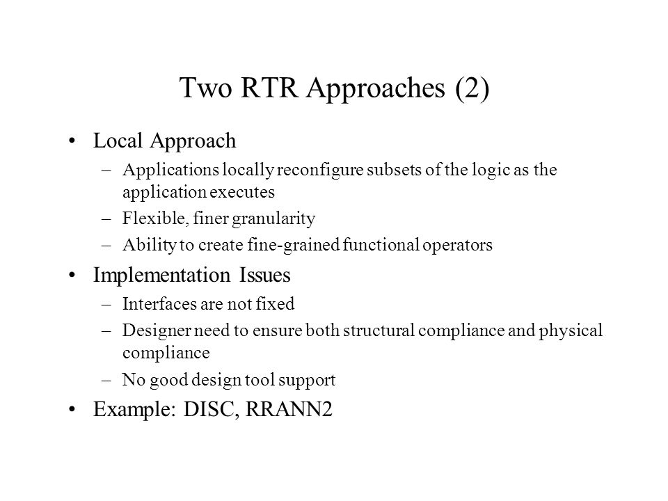 Two RTR Approaches (2) Local Approach –Applications locally reconfigure subsets of the logic as the application executes –Flexible, finer granularity –Ability to create fine-grained functional operators Implementation Issues –Interfaces are not fixed –Designer need to ensure both structural compliance and physical compliance –No good design tool support Example: DISC, RRANN2