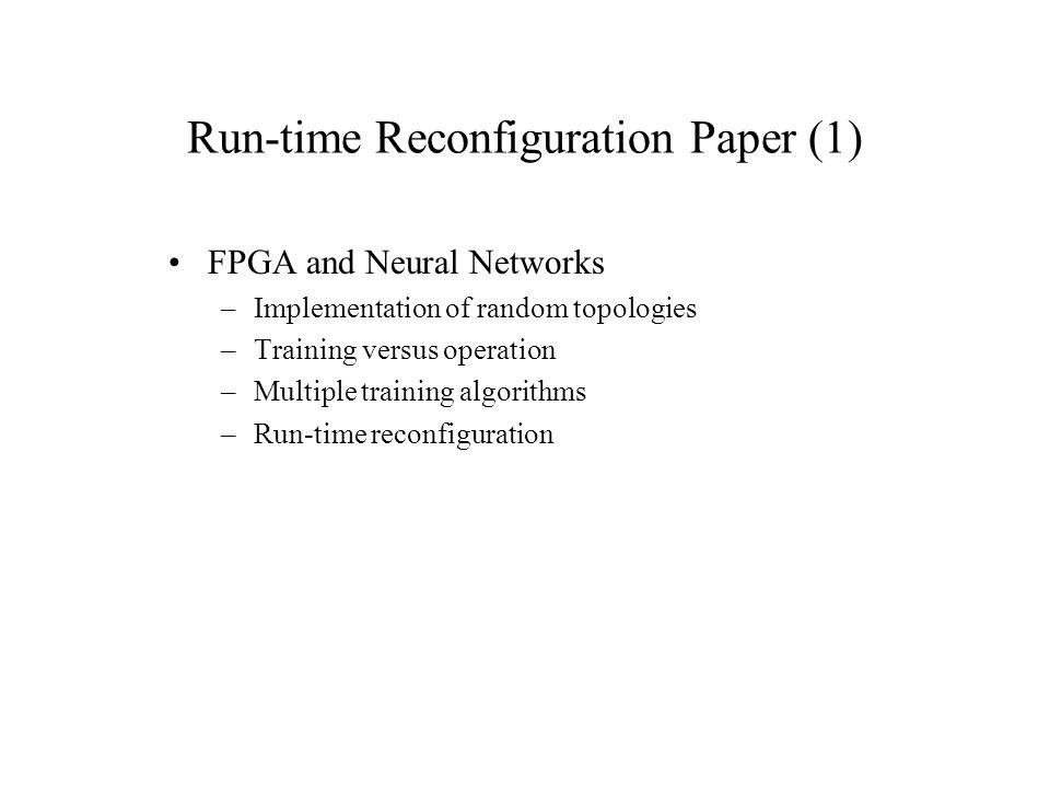 Run-time Reconfiguration Paper (1) FPGA and Neural Networks –Implementation of random topologies –Training versus operation –Multiple training algorit