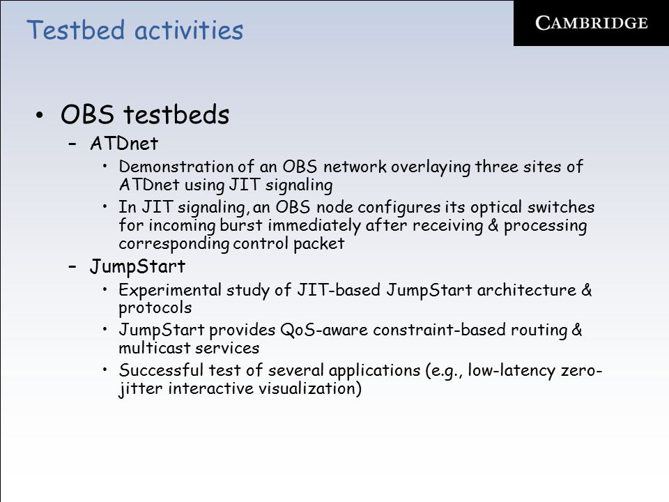 Testbed activities OBS testbeds –ATDnet Demonstration of an OBS network overlaying three sites of ATDnet using JIT signaling In JIT signaling, an OBS node configures its optical switches for incoming burst immediately after receiving & processing corresponding control packet –JumpStart Experimental study of JIT-based JumpStart architecture & protocols JumpStart provides QoS-aware constraint-based routing & multicast services Successful test of several applications (e.g., low-latency zero- jitter interactive visualization)
