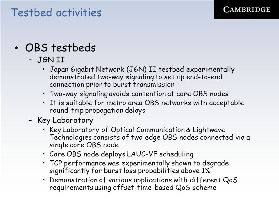 Testbed activities OBS testbeds –JGN II Japan Gigabit Network (JGN) II testbed experimentally demonstrated two-way signaling to set up end-to-end connection prior to burst transmission Two-way signaling avoids contention at core OBS nodes It is suitable for metro area OBS networks with acceptable round-trip propagation delays –Key Laboratory Key Laboratory of Optical Communication & Lightwave Technologies consists of two edge OBS nodes connected via a single core OBS node Core OBS node deploys LAUC-VF scheduling TCP performance was experimentally shown to degrade significantly for burst loss probabilities above 1% Demonstration of various applications with different QoS requirements using offset-time-based QoS scheme