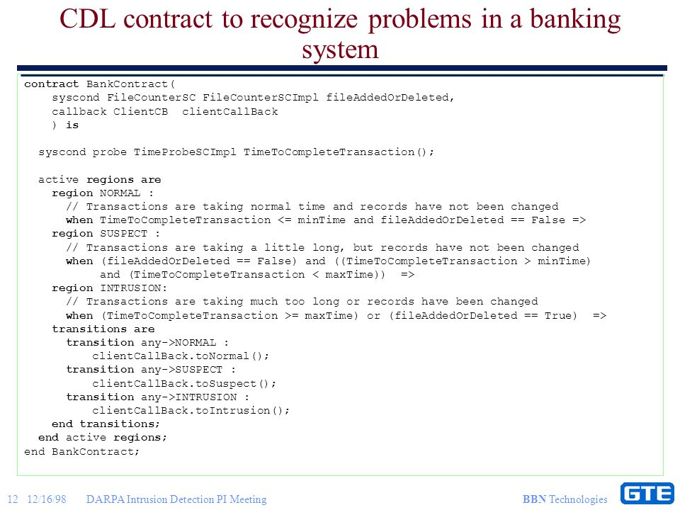 12 12/16/98DARPA Intrusion Detection PI Meeting BBN Technologies CDL contract to recognize problems in a banking system contract BankContract( syscond FileCounterSC FileCounterSCImpl fileAddedOrDeleted, callback ClientCB clientCallBack ) is syscond probe TimeProbeSCImpl TimeToCompleteTransaction(); active regions are region NORMAL : // Transactions are taking normal time and records have not been changed when TimeToCompleteTransaction region SUSPECT : // Transactions are taking a little long, but records have not been changed when (fileAddedOrDeleted == False) and ((TimeToCompleteTransaction > minTime) and (TimeToCompleteTransaction region INTRUSION: // Transactions are taking much too long or records have been changed when (TimeToCompleteTransaction >= maxTime) or (fileAddedOrDeleted == True) => transitions are transition any->NORMAL : clientCallBack.toNormal(); transition any->SUSPECT : clientCallBack.toSuspect(); transition any->INTRUSION : clientCallBack.toIntrusion(); end transitions; end active regions; end BankContract;