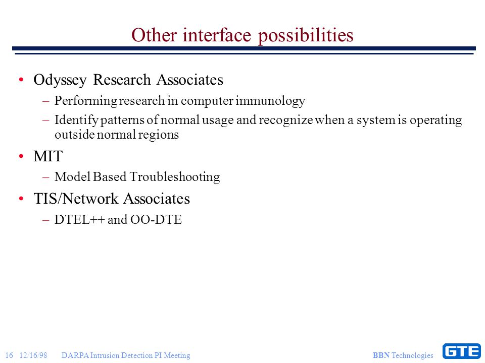 16 12/16/98DARPA Intrusion Detection PI Meeting BBN Technologies Other interface possibilities Odyssey Research Associates –Performing research in computer immunology –Identify patterns of normal usage and recognize when a system is operating outside normal regions MIT –Model Based Troubleshooting TIS/Network Associates –DTEL++ and OO-DTE