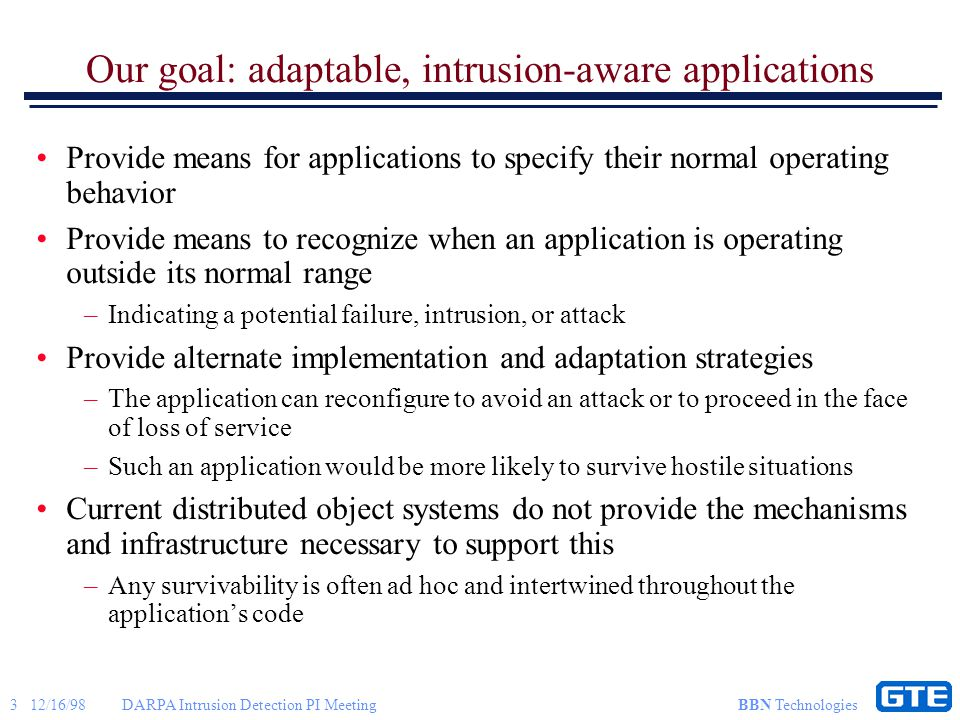 4 12/16/98DARPA Intrusion Detection PI Meeting BBN Technologies Examples of applications detecting intrusions and responding by adaptation Example problems that could indicate intrusions and attacks –Responses from a server object become slower Flooding of the network Attacks on routers Host attack, flooding or other denial of service Virus in the object's implementation or the host OS –An object starts returning incorrect responses, performing incorrect functionality, extra information, or less precision or accuracy Virus in the object's implementation or the host OS Interception of data between the client and the object Intrusion affecting a service used by the object Example application responses: –Break connection and try to reestablish with reservation, different path –Reconfigure to use a server object which provides similar or identical service, but on a different host or with a different implementation –Continue with degraded service