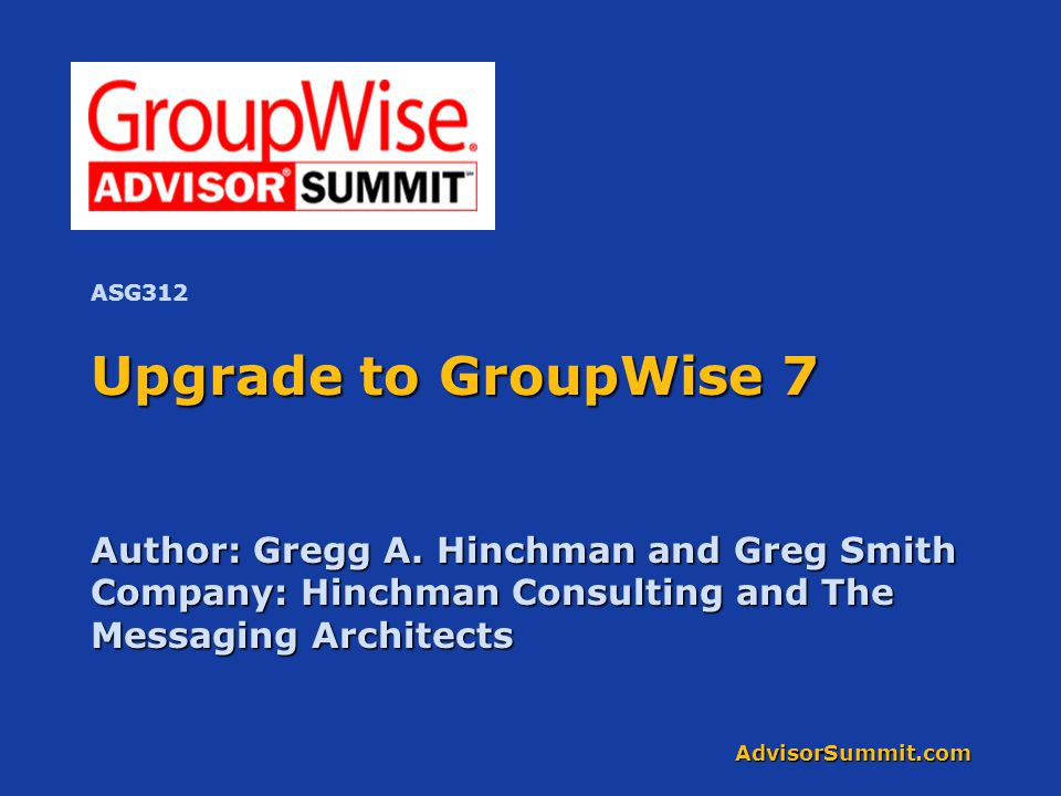 AdvisorSummit.com Upgrade to GroupWise 7 Author: Gregg A. Hinchman and Greg Smith Company: Hinchman Consulting and The Messaging Architects ASG312