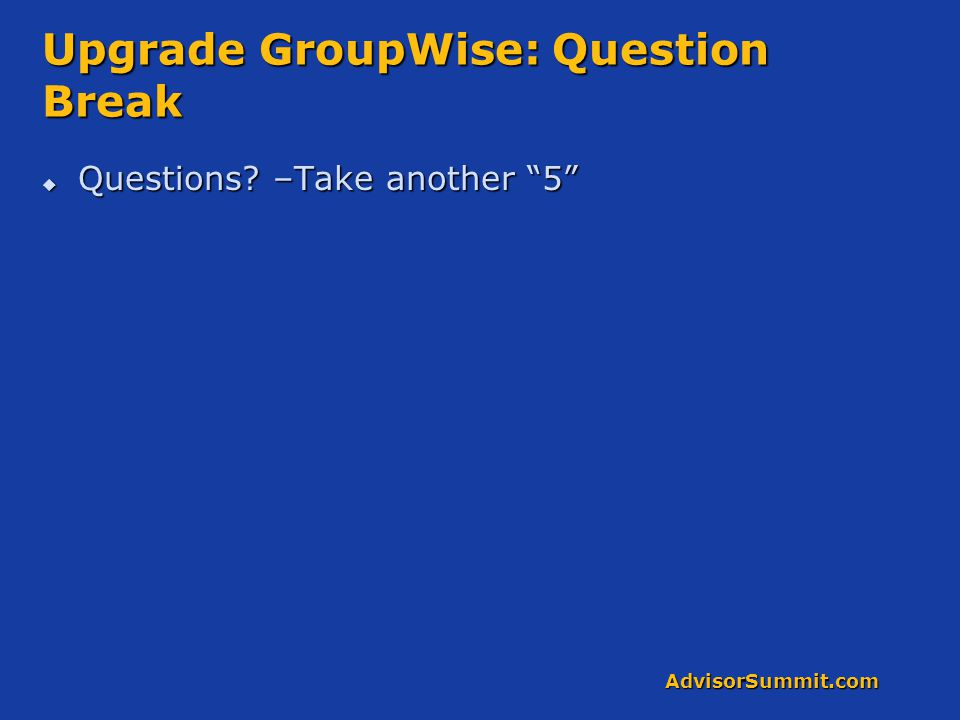 AdvisorSummit.com Upgrade GroupWise: Question Break  Questions? –Take another 5