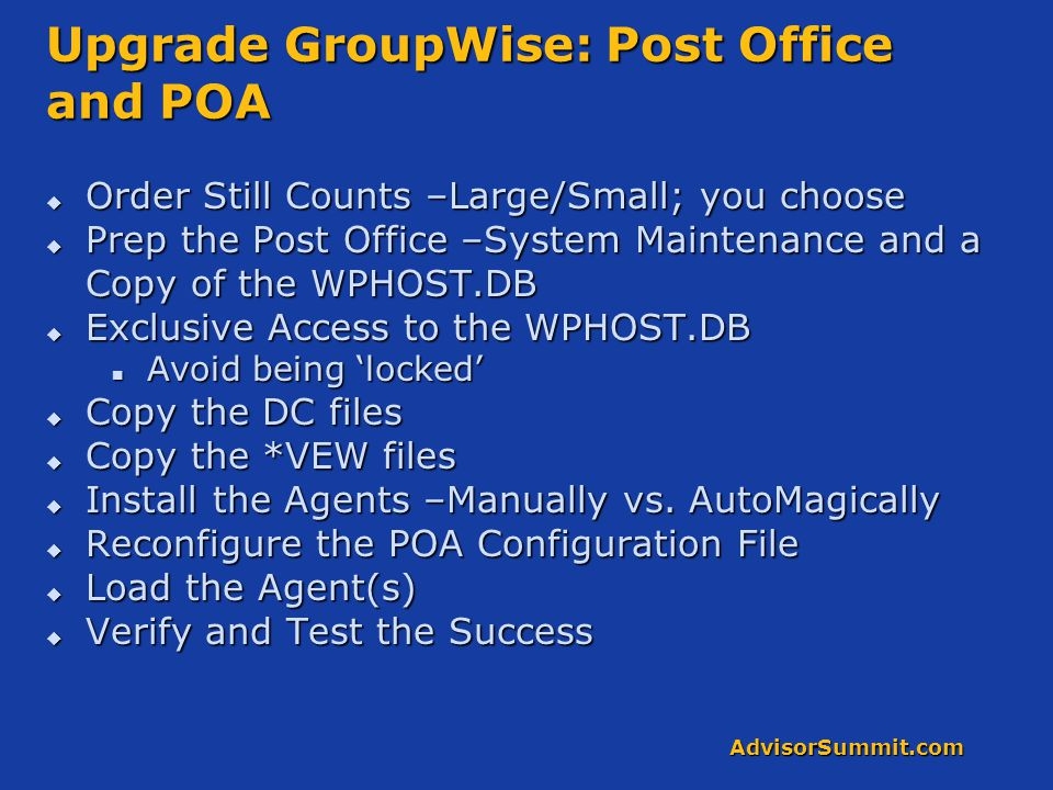 AdvisorSummit.com Upgrade GroupWise: Post Office and POA  Order Still Counts –Large/Small; you choose  Prep the Post Office –System Maintenance and a Copy of the WPHOST.DB  Exclusive Access to the WPHOST.DB Avoid being 'locked' Avoid being 'locked'  Copy the DC files  Copy the *VEW files  Install the Agents –Manually vs.