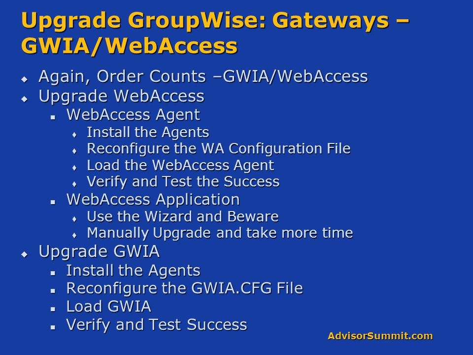 AdvisorSummit.com Upgrade GroupWise: Gateways – GWIA/WebAccess  Again, Order Counts –GWIA/WebAccess  Upgrade WebAccess WebAccess Agent WebAccess Agent  Install the Agents  Reconfigure the WA Configuration File  Load the WebAccess Agent  Verify and Test the Success WebAccess Application WebAccess Application  Use the Wizard and Beware  Manually Upgrade and take more time  Upgrade GWIA Install the Agents Install the Agents Reconfigure the GWIA.CFG File Reconfigure the GWIA.CFG File Load GWIA Load GWIA Verify and Test Success Verify and Test Success