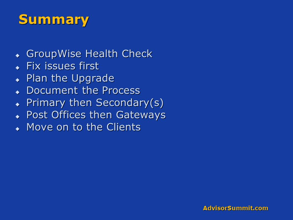AdvisorSummit.com Summary  GroupWise Health Check  Fix issues first  Plan the Upgrade  Document the Process  Primary then Secondary(s)  Post Off