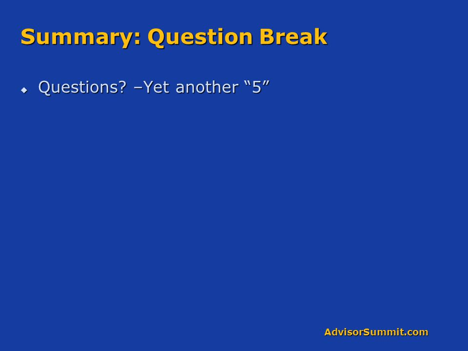 AdvisorSummit.com Summary: Question Break  Questions? –Yet another 5