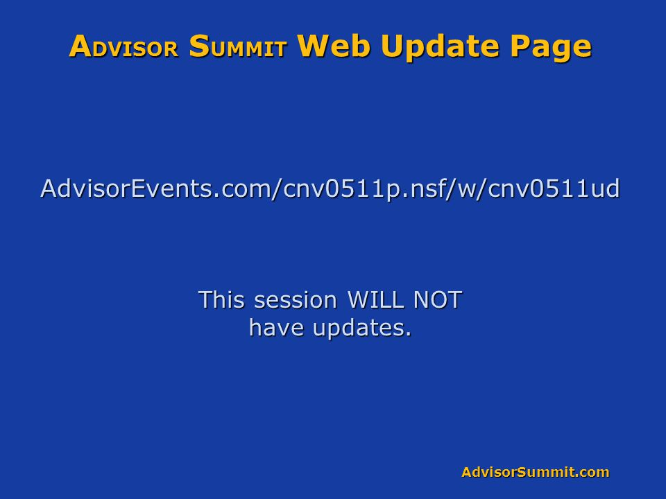 AdvisorSummit.com A DVISOR S UMMIT Web Update Page AdvisorEvents.com/cnv0511p.nsf/w/cnv0511ud This session WILL NOT have updates.