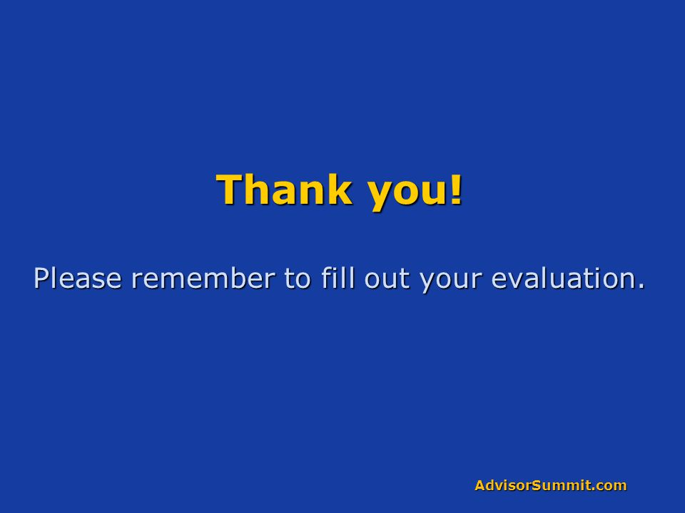 AdvisorSummit.com Thank you! Please remember to fill out your evaluation.